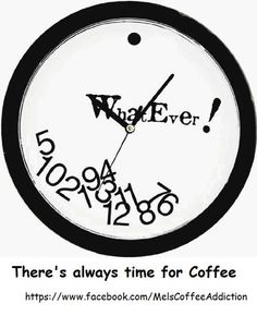 What ever the clock says There's Always Time For Coffee