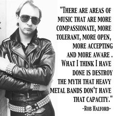 """There are areas of music that are more compassionate, more tolerant, more open, more accepting, and more aware. What I think I have done is destroy the myth that heavy metal bands don't have that capacity."" - Rob Halford, Judas Priest."
