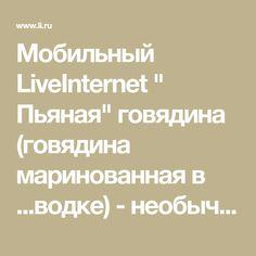 """Мобильный LiveInternet """" Пьяная"""" говядина (говядина маринованная в ...водке) - необычно... , но о-о-очень интересно...   галина5819 - Дневник галина5819  """
