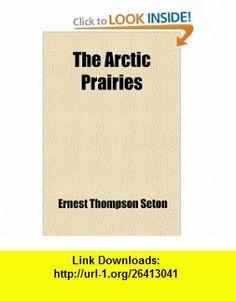 The Arctic Prairies (9780217063746) Ernest Thompson Seton , ISBN-10: 0217063748  , ISBN-13: 978-0217063746 ,  , tutorials , pdf , ebook , torrent , downloads , rapidshare , filesonic , hotfile , megaupload , fileserve