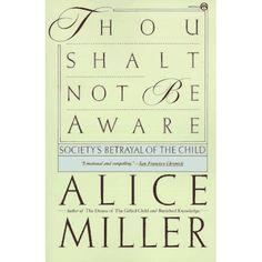 """""""Thou Shalt Not Be Aware : Society's Betrayal of the Child"""" by Alice Miller"""