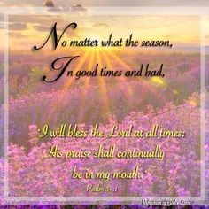 I will Bless the Lord at all times,  His praise shall continually be in my mouth!  --No Matter what the season,  In Good times and Bad!  Amen!