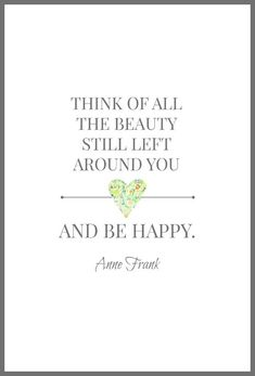 Think of all the beauty still left around you and be happy. -- Anne Frank quote free printable