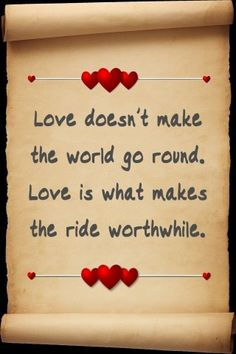 """""""Love doesn't make the world go 'round. Love is what makes the ride worthwhile."""" Franklin P. Jones"""