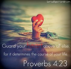Guard your heart above all else, for it determines the course of your life