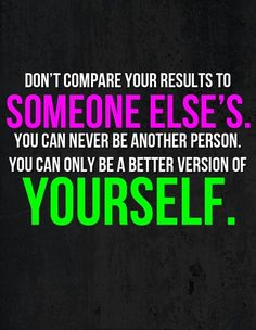 dont compare yourself to others. be the best you can be and always challenge yourself.