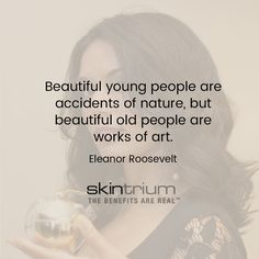 Beautiful young people are accidents of #Nature, but beautiful old people are works of art. --- Eleanor Roosevelt #QuoteOfTheDay #TuesdayQuote Use Skintrium's Natural #SkinCare products