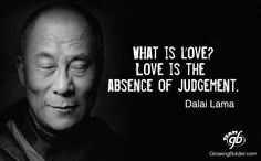 What is Love? Love is the absence of judgement. Dalai Lama