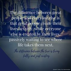 """The difference between great people and everyone else is that great people create their lives actively, while everyone else is created by their lives, passively waiting to see where life takes them next. The difference between the two is living fully and just existing.""""  #MichaelEGerber #TheEMyth #mindset #goals #purpose #entrepreneur"""