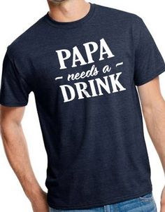 Fathers Day Gift Papa needs a Drink Mens T Shirt Papa Shirt