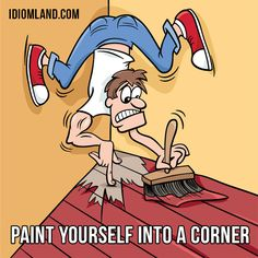 """Paint yourself into a corner"" means ""to do something which puts you in a very difficult situation"". Example: They've painted themselves into a corner by promising to announce the results of their investigation."