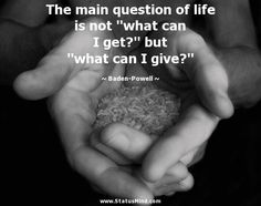 "The main question of life is not ""what can I get?"" but ""what can I give?"" - Baden-Powell Quotes - StatusMind.com"