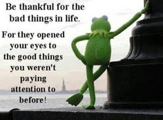 Be thankful for all the bad things know life. For they opened your eyes to the good things you weren't paying attention to before!