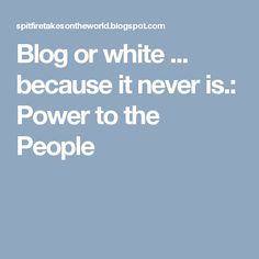 Blog or white ... because it never is.: Power to the People