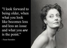"""I look forward to being older, when what you look like becomes less and less an issue and what you are is the point."" - Susan Sarandon"