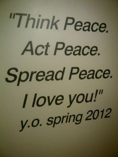"""Think peace.  Act peace.  Spread peace.  I love you!""  - Yoko Ono, spring 2012"