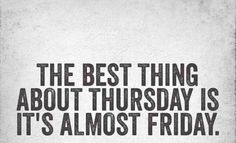 """Thursday. Ha. I've been CALLING Thursday """"Almost Friday"""" day for a while now. Love this!! lololol. Truth."""