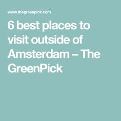6 best places to visit outside of Amsterdam – The GreenPick