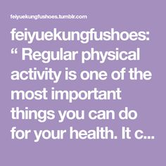 """feiyuekungfushoes: """" Regular physical activity is one of the most important things you can do for your health. It can help • Control your weight • Lower your risk of heart disease • Lower your risk..."""
