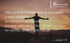 Mira que te mando que te esfuerces y seas valiente; no temas ni desmayes, porque Jehová tu Dios estará contigo en dondequiera que vayas. — Josué 1:9 www.mimejoralabanza.com