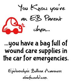 You know you're an EB Parent when... you have a bag full of wound care supplies in the car for emergencies. Epidermolysis Bullosa Awareness ebinfoworld.com