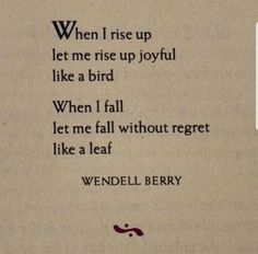 """""""When I rise up let me rise up joyful like a bird."""" Wendell Berry (Prayers and Sayings of the Mad Farmer) Poem Quotes, Quotable Quotes, Great Quotes, Words Quotes, Wise Words, Poems, Life Quotes, Inspirational Quotes, Sayings"""