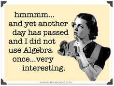 hmmmm, and yet another day has passed and I did not use Algebra once...very interesting