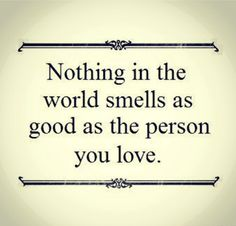 Nothing in the world smells as good as the person you love..