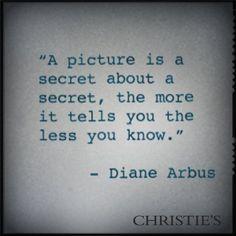 A Picture is a secret about a secret, the more it tells you the less you know. - Diane Arbus