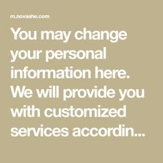 You may change your personal information here. We will provide you with customized services according to such detailed information as your gender.