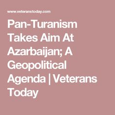 Pan-Turanism Takes Aim At Azarbaijan; A Geopolitical Agenda | Veterans Today