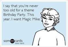 Magic Mike Theme Birthday Party... well I do have the movie.   In bluray. . I just have to watch it.