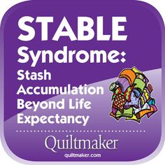 STABLE Syndrome: Stash Accumulation Beyond Life Expectancy. Free Quilty Quotes to share from Quiltmaker.com