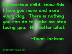 My precious child, know this.  I love you more and more every day.  There is nothing you can do to make me stop loving you.  No matter what. ~ Dean Jackson ~ LifeintheNow.com