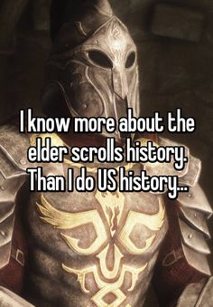 """I know more about the elder scrolls history. Than I do US history..."""