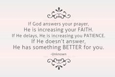 If God answers your prayer, He is increasing your FAITH. If He delays, He is increasing your PATIENCE. If He doesn't answer, He has something BETTER for you.