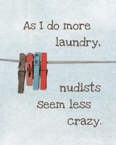Chore Humor: As I do more laundry (doubles in winter with our large family).becoming nudists seems less crazy! LOL But.the family didn't even laugh at this! Great Quotes, Me Quotes, Funny Quotes, Funny Memes, Funny Ads, Famous Quotes, Lol, Haha Funny, Hilarious