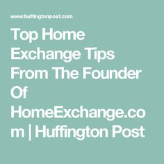 Top Home Exchange Tips From The Founder Of HomeExchange.com | Huffington Post