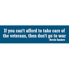 If you can't afford to take care of the veterans, then don't go to war - Bernie Sanders