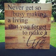 Never get so busy making a living that you forget to make a life. Diy. Rustic home decor.