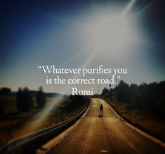 Whatever purifies you is the correct road. Quote by Rumi. Rumi Love Quotes, New Quotes, Change Quotes, Lyric Quotes, Happy Quotes, Life Quotes, Inspirational Quotes, Funny Quotes, Quotes On Gratitude