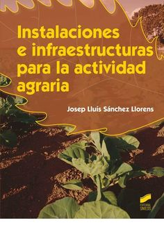 Instalaciones e infraestructuras para la actividad agraria / Josep Lluís Sánchez Llorens. Síntesis, D.L. 2014