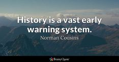 History is a vast early warning system. - Norman Cousins #brainyquote #QOTD #history #wisdom Brainy Quotes, Life Quotes, Norman, Famous Quotes, Best Quotes, Cousin Quotes, Nature Quotes, Quotable Quotes, Cousins