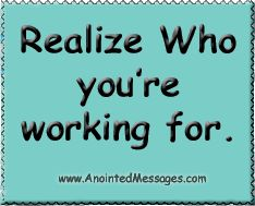 Anointed Messages: REALIZE WHO YOU'RE WORKING FOR