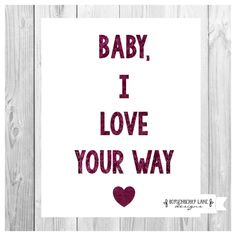 Baby I love your way  Peter Frampton - printable by BoysenberryLaneDsign