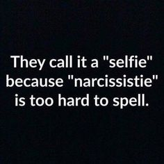 ". They call it a ""selfie"" because ""narcissistie"" is too hard to spell."""
