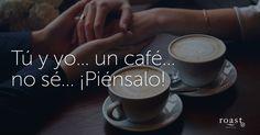 Tú y yo... un café... no sé... ¡Piénsalo!