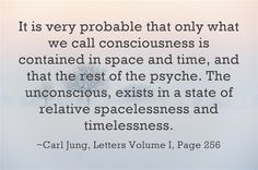 It is very probable that only what we call consciousness is contained in space and time, and that the rest of the psyche. The unconscious, exists in a state of relative spacelessness and timelessness.