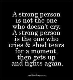 Una persona fuerte no es la que no llora. Una persona fuerte es la que llora por un momento, luego se levanta y lucha de nuevo.