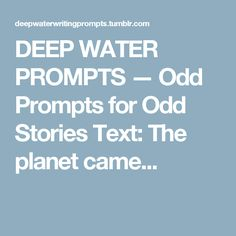 DEEP WATER PROMPTS — Odd Prompts for Odd Stories Text:The planet came...